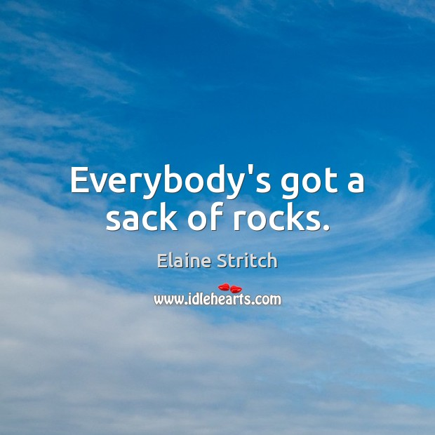 Everybody's got a sack of rocks. Elaine Stritch Picture Quote