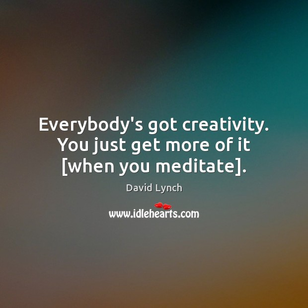 Image, Everybody's got creativity. You just get more of it [when you meditate].