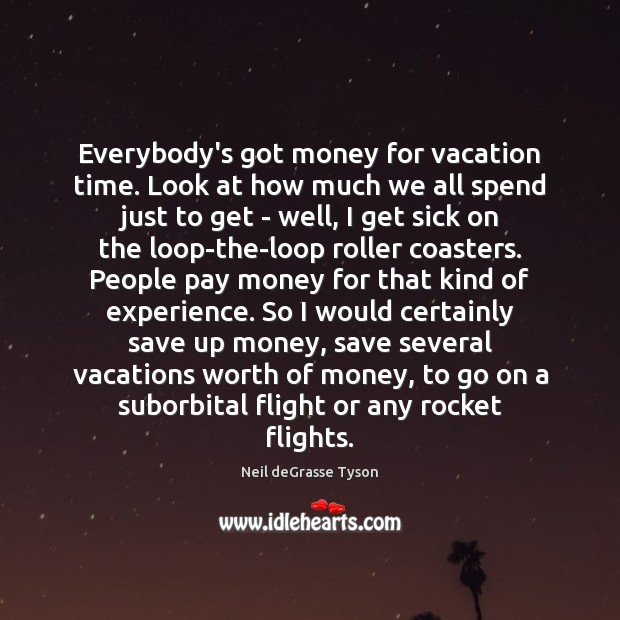 Everybody's got money for vacation time. Look at how much we all Neil deGrasse Tyson Picture Quote