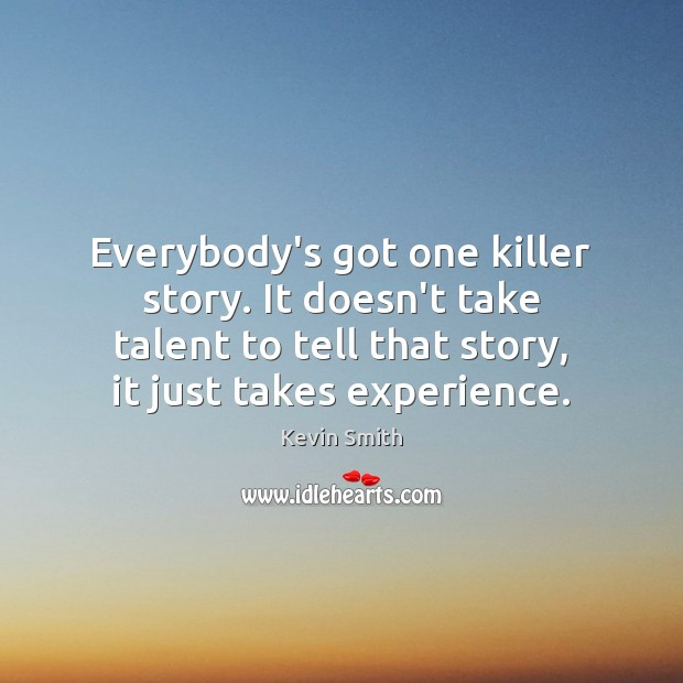 Everybody's got one killer story. It doesn't take talent to tell that Kevin Smith Picture Quote