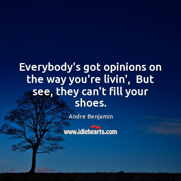 Image, Everybody's got opinions on the way you're livin',  But see, they can't fill your shoes.