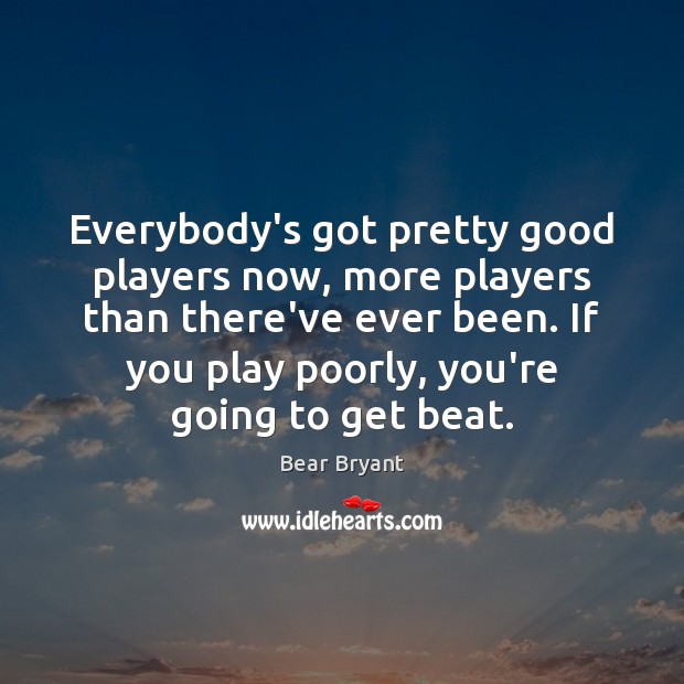 Everybody's got pretty good players now, more players than there've ever been. Bear Bryant Picture Quote