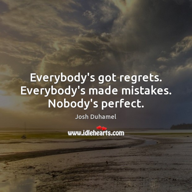 Everybody's got regrets. Everybody's made mistakes. Nobody's perfect. Image