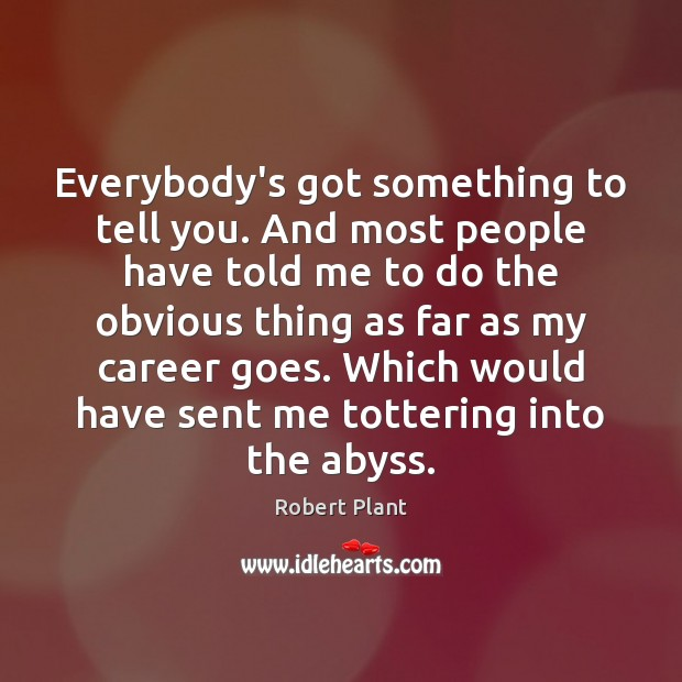 Everybody's got something to tell you. And most people have told me Image