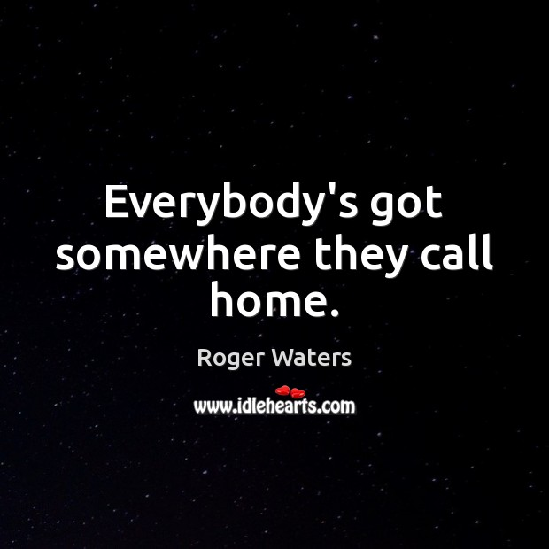 Everybody's got somewhere they call home. Roger Waters Picture Quote