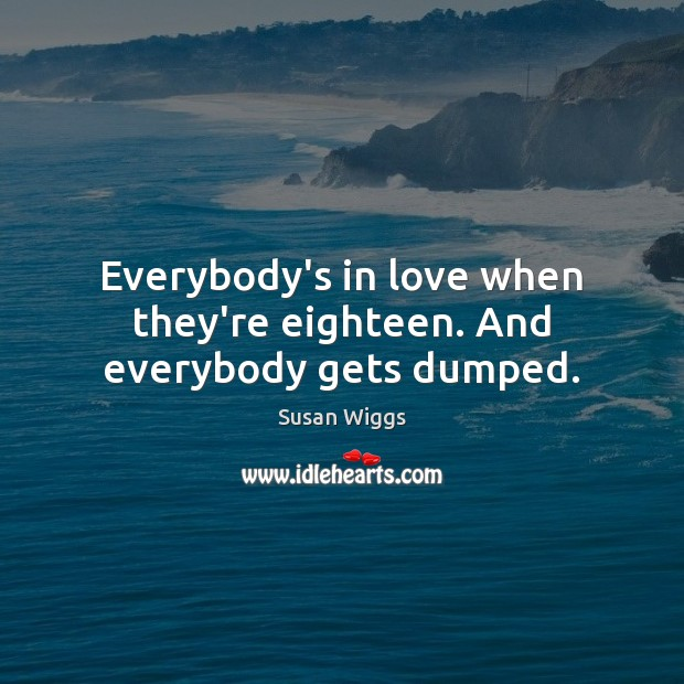 Everybody's in love when they're eighteen. And everybody gets dumped. Image