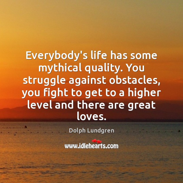 Everybody's life has some mythical quality. You struggle against obstacles, you fight Dolph Lundgren Picture Quote