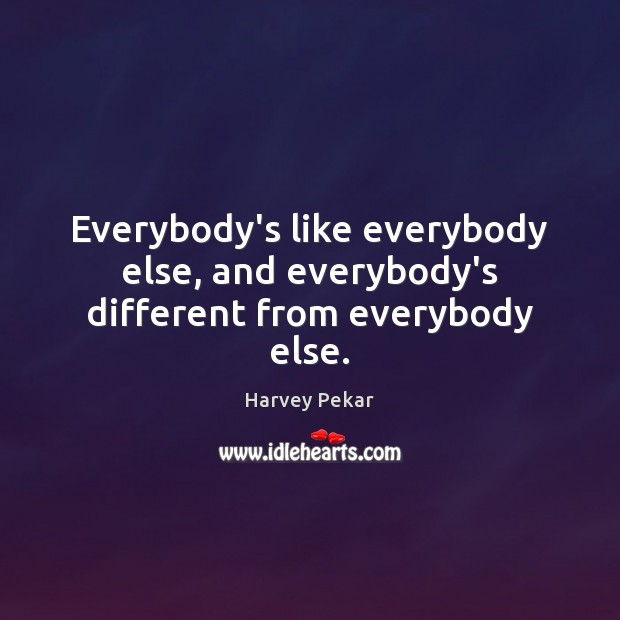 Everybody's like everybody else, and everybody's different from everybody else. Image