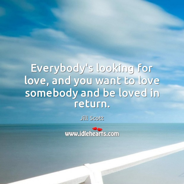 Everybody's looking for love, and you want to love somebody and be loved in return. Image
