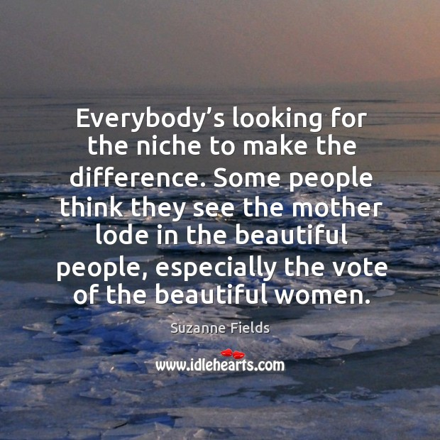 Everybody's looking for the niche to make the difference. Some people think they see the Image