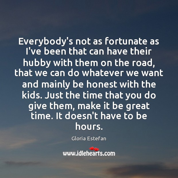 Everybody's not as fortunate as I've been that can have their hubby Honesty Quotes Image