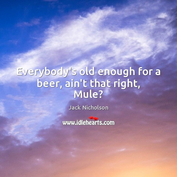 Everybody's old enough for a beer, ain't that right, Mule? Jack Nicholson Picture Quote