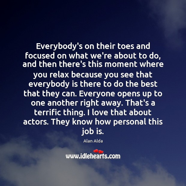 Everybody's on their toes and focused on what we're about to do, Alan Alda Picture Quote