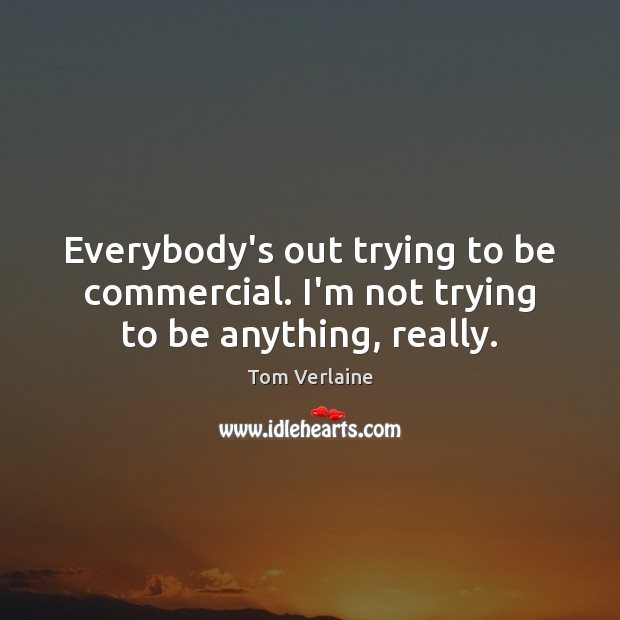 Everybody's out trying to be commercial. I'm not trying to be anything, really. Tom Verlaine Picture Quote