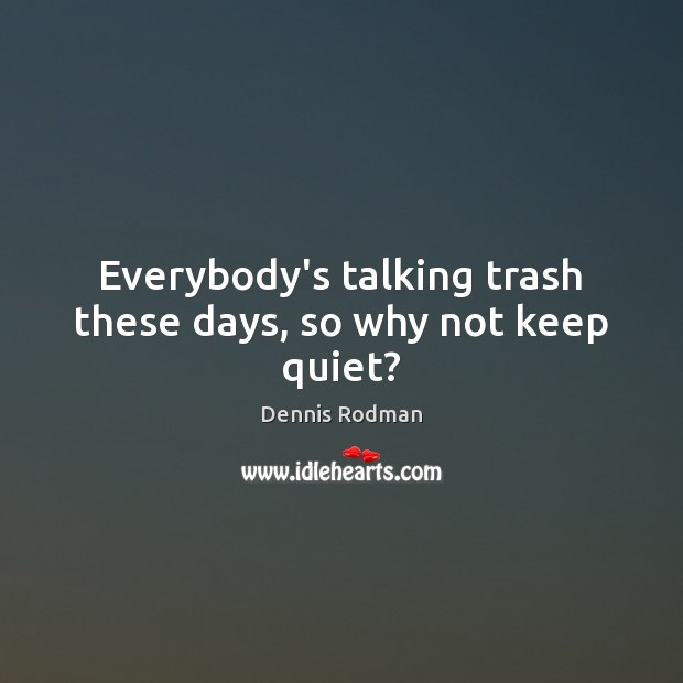 Everybody's talking trash these days, so why not keep quiet? Dennis Rodman Picture Quote