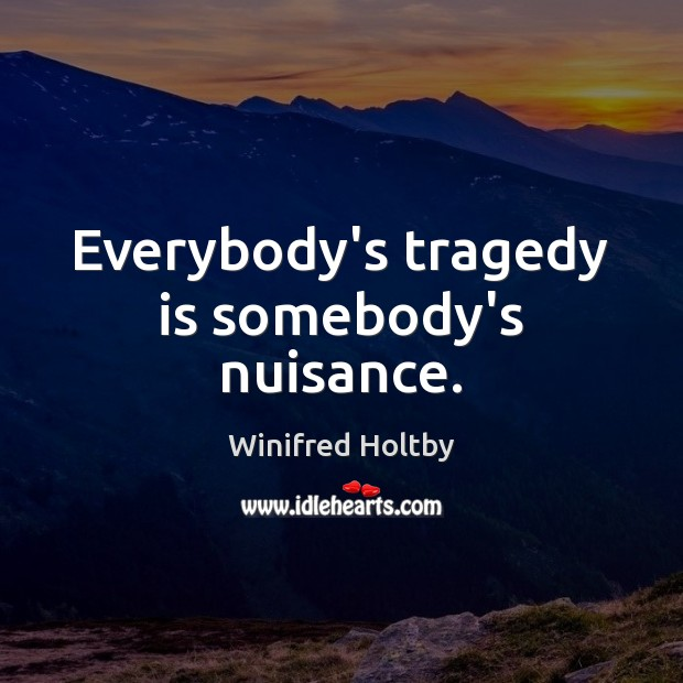 Image, Everybody's tragedy is somebody's nuisance.