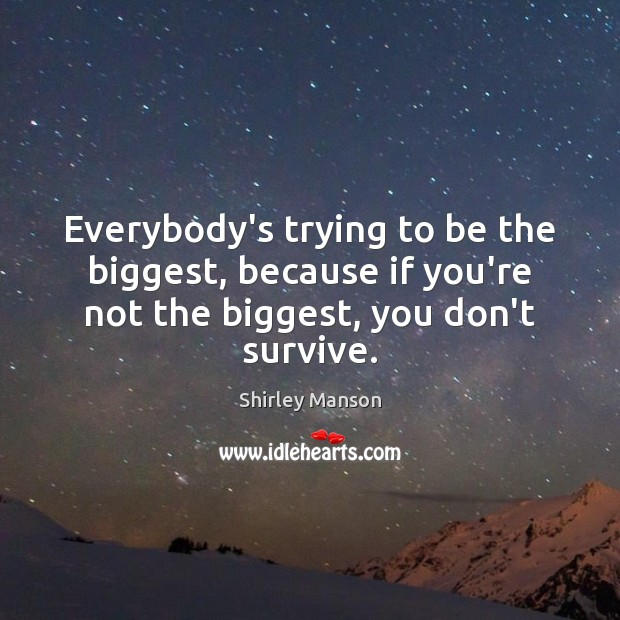 Shirley Manson Picture Quote image saying: Everybody's trying to be the biggest, because if you're not the biggest,