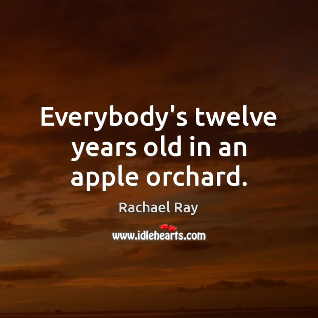 Everybody's twelve years old in an apple orchard. Rachael Ray Picture Quote