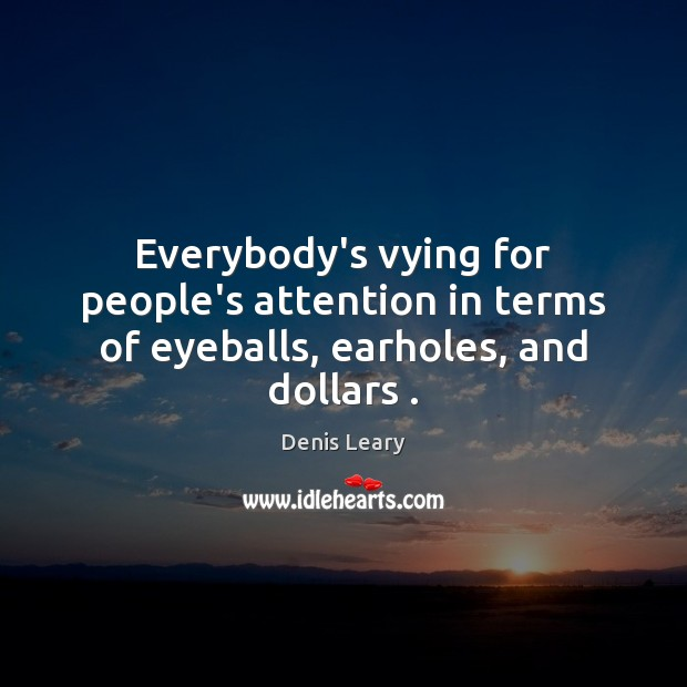 Everybody's vying for people's attention in terms of eyeballs, earholes, and dollars . Image