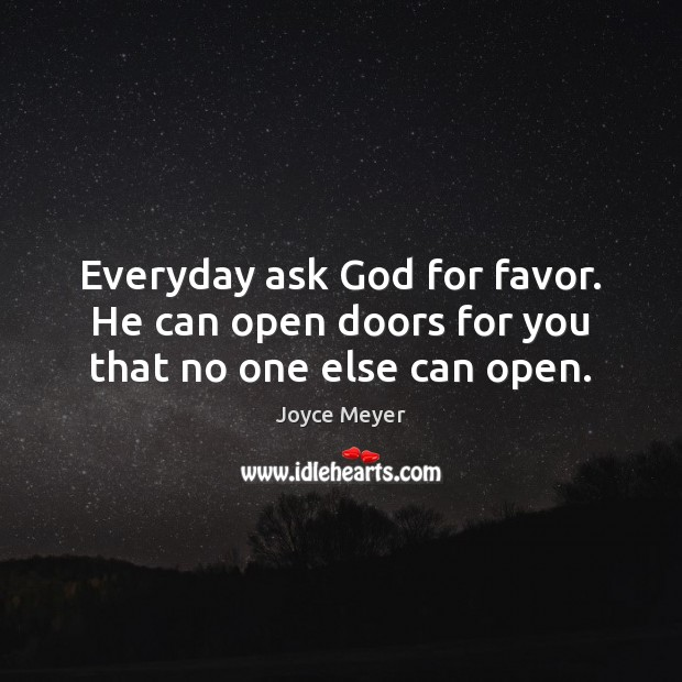 Everyday ask God for favor. He can open doors for you that no one else can open. Image