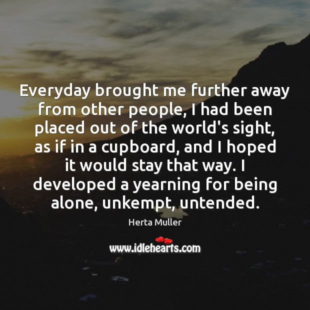 Everyday brought me further away from other people, I had been placed Image