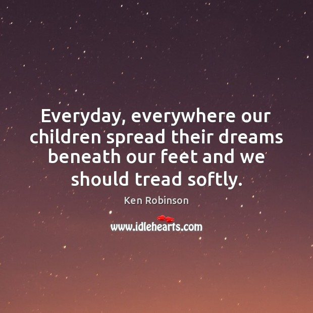 Everyday, everywhere our children spread their dreams beneath our feet and we Ken Robinson Picture Quote