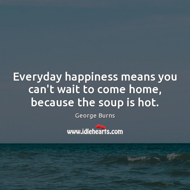 Everyday happiness means you can't wait to come home, because the soup is hot. Image