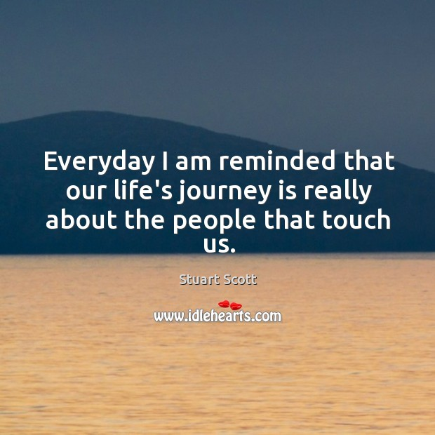 Everyday I am reminded that our life's journey is really about the people that touch us. Image