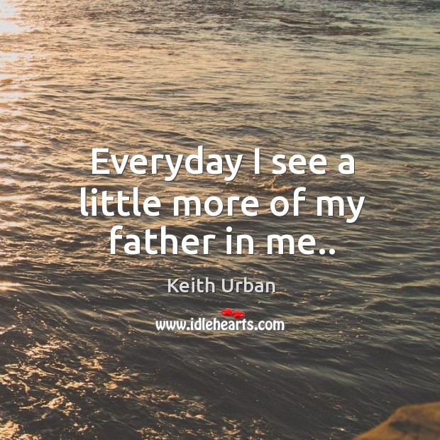 Everyday I see a little more of my father in me.. Keith Urban Picture Quote