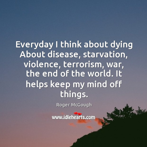 Everyday I think about dying About disease, starvation, violence, terrorism, war, the Image