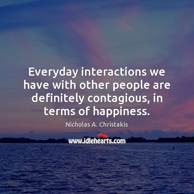 Everyday interactions we have with other people are definitely contagious, in terms Image