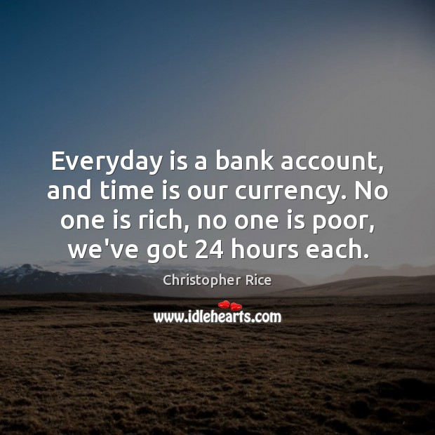 Everyday is a bank account, and time is our currency. No one Christopher Rice Picture Quote
