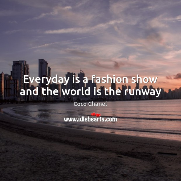 Everyday is a fashion show and the world is the runway Coco Chanel Picture Quote