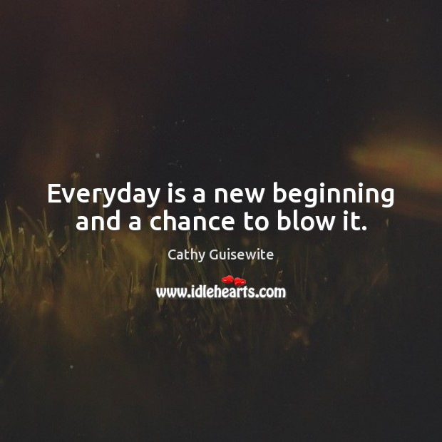 Everyday is a new beginning and a chance to blow it. Cathy Guisewite Picture Quote