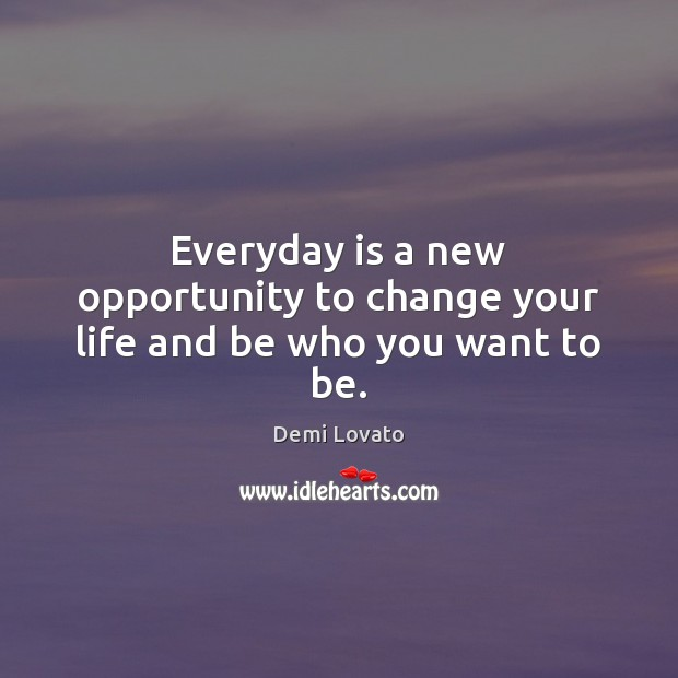 Everyday is a new opportunity to change your life and be who you want to be. Demi Lovato Picture Quote