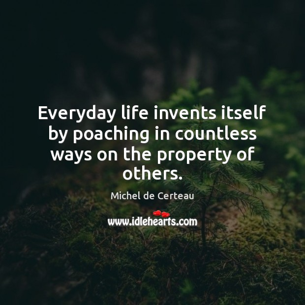 Everyday life invents itself by poaching in countless ways on the property of others. Michel de Certeau Picture Quote