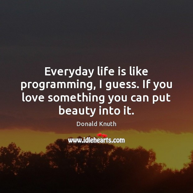Everyday life is like programming, I guess. If you love something you Donald Knuth Picture Quote