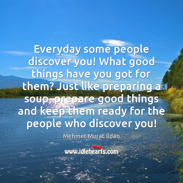 Everyday some people discover you! What good things have you got for Mehmet Murat Ildan Picture Quote