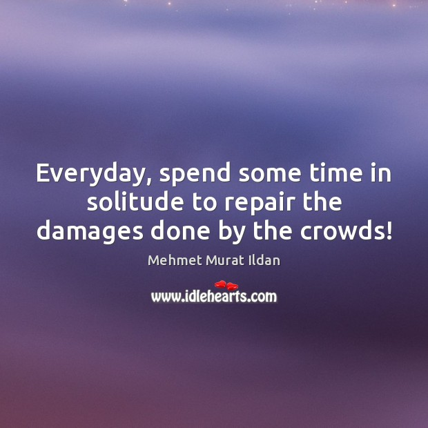 Image, Everyday, spend some time in solitude to repair the damages done by the crowds!