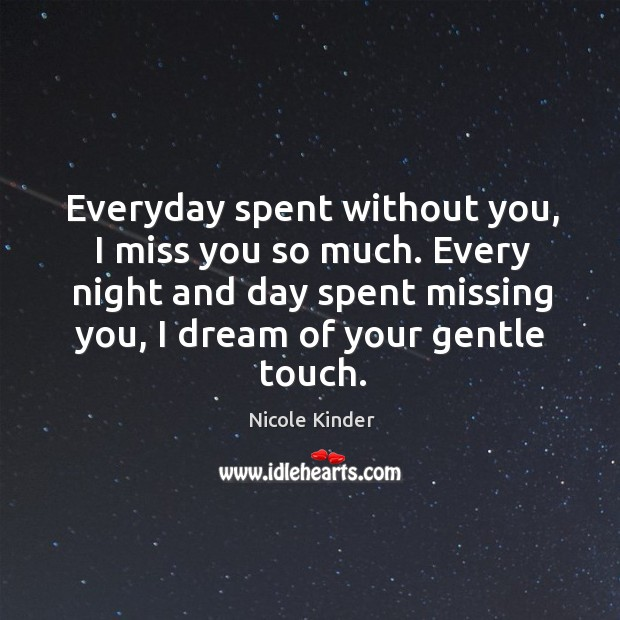 Everyday spent without you, I miss you so much. Every night and day spent missing you, I dream of your gentle touch. Miss You So Much Quotes Image