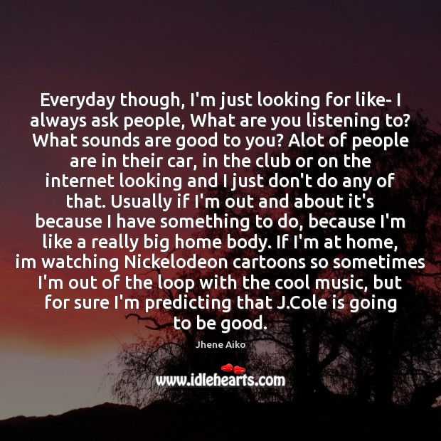 Everyday though, I'm just looking for like- I always ask people, What Good Quotes Image