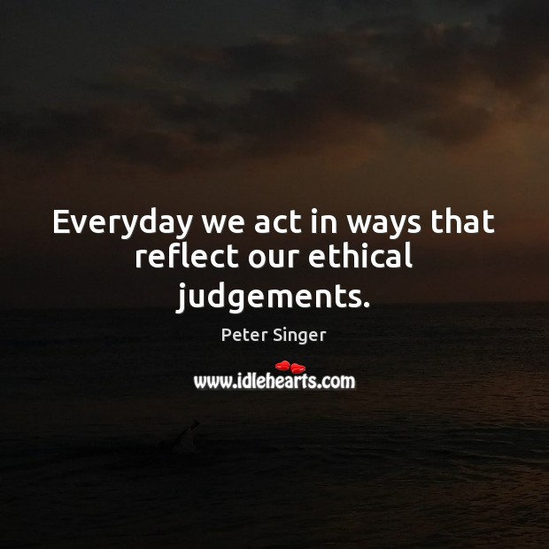 Everyday we act in ways that reflect our ethical judgements. Peter Singer Picture Quote