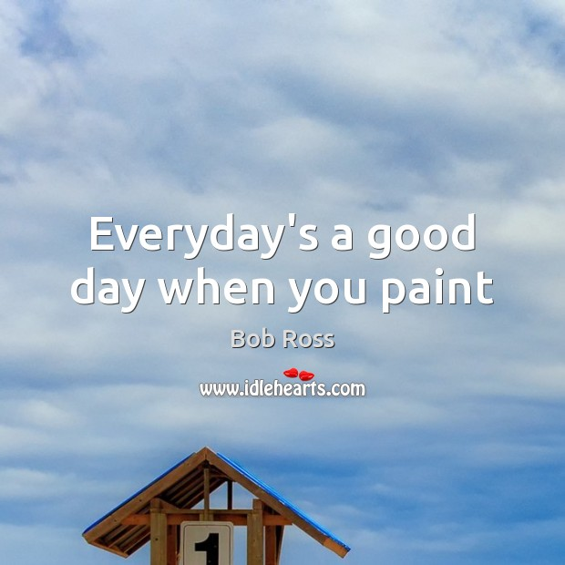 Everyday's a good day when you paint Good Day Quotes Image