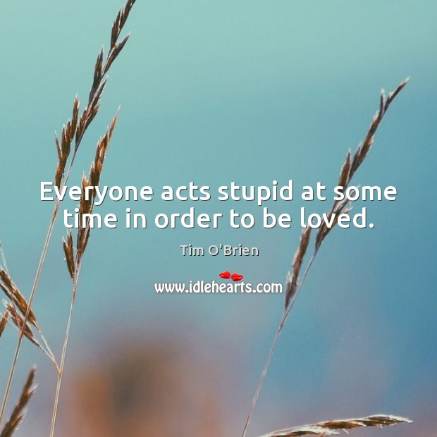 Everyone acts stupid at some time in order to be loved. Tim O'Brien Picture Quote