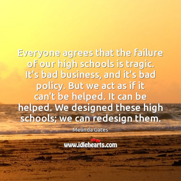 Everyone agrees that the failure of our high schools is tragic. It's Melinda Gates Picture Quote