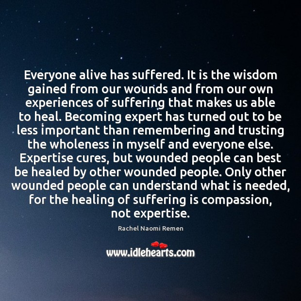 Everyone alive has suffered. It is the wisdom gained from our wounds Image