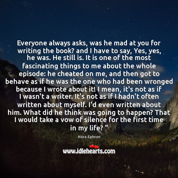 Everyone always asks, was he mad at you for writing the book? Nora Ephron Picture Quote