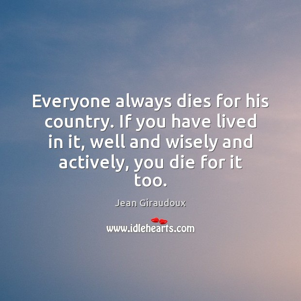 Everyone always dies for his country. If you have lived in it, Jean Giraudoux Picture Quote