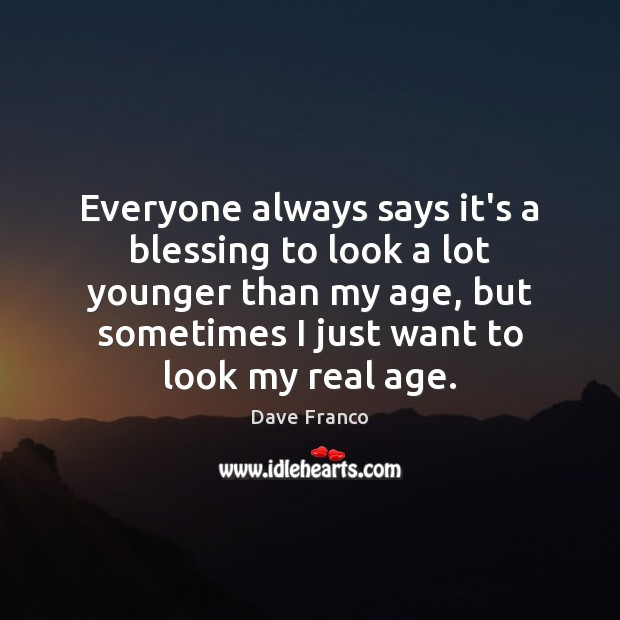 Dave Franco Picture Quote image saying: Everyone always says it's a blessing to look a lot younger than