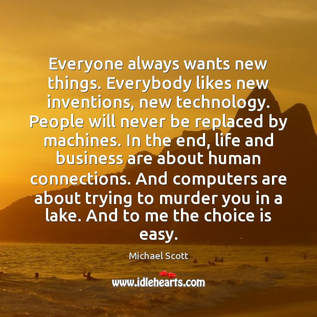 Everyone always wants new things. Everybody likes new inventions, new technology. People Michael Scott Picture Quote